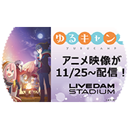 ゆるキャン△ LIVE DAM STADIUM